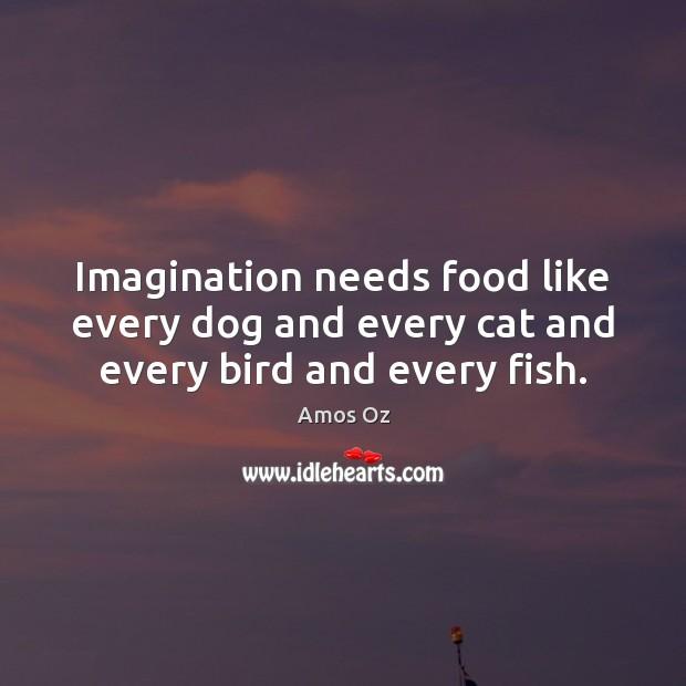 Imagination needs food like every dog and every cat and every bird and every fish. Image