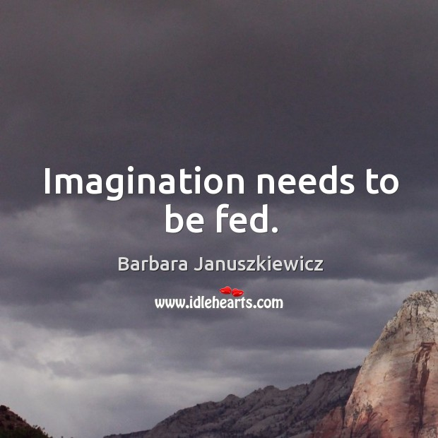 Image, Imagination needs to be fed.