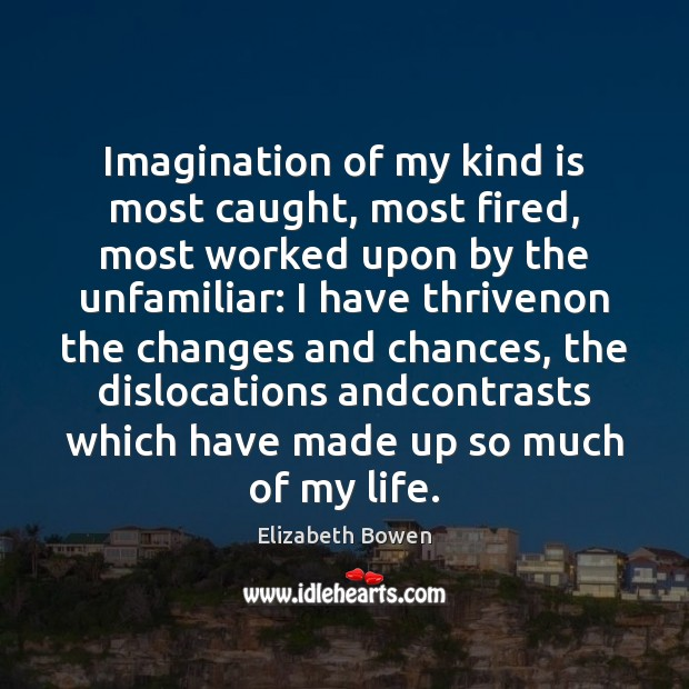 Imagination of my kind is most caught, most fired, most worked upon Elizabeth Bowen Picture Quote