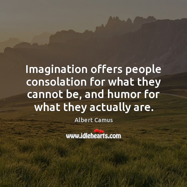 Image, Imagination offers people consolation for what they cannot be, and humor for