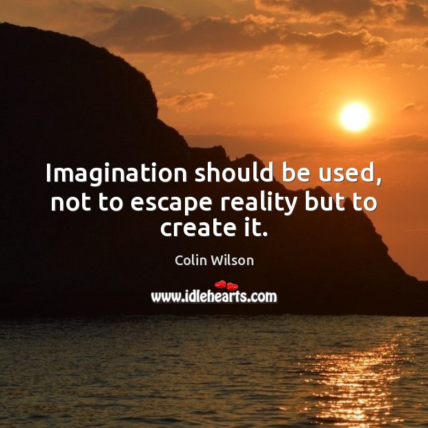 Imagination should be used, not to escape reality but to create it. Colin Wilson Picture Quote