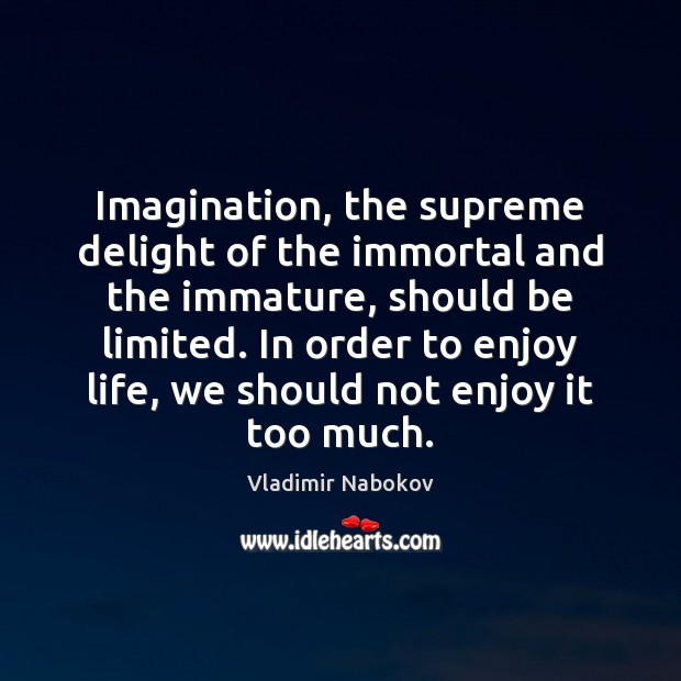 Image, Imagination, the supreme delight of the immortal and the immature, should be
