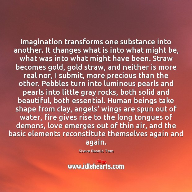 Image, Imagination transforms one substance into another. It changes what is into what