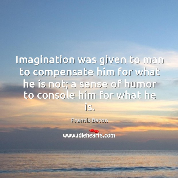 Imagination was given to man to compensate him for what he is not Image