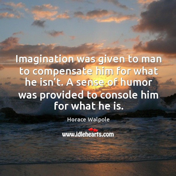 Imagination was given to man to compensate him for what he isn't. Image