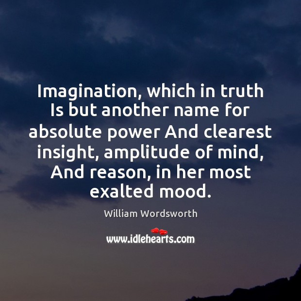 Image, Imagination, which in truth Is but another name for absolute power And