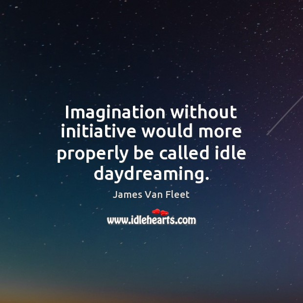 Imagination without initiative would more properly be called idle daydreaming. Image