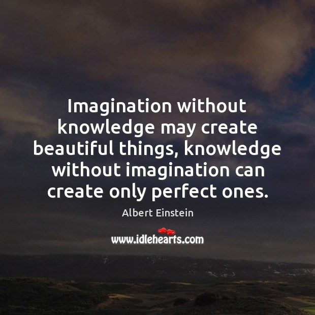 Imagination without knowledge may create beautiful things, knowledge without imagination can create Image