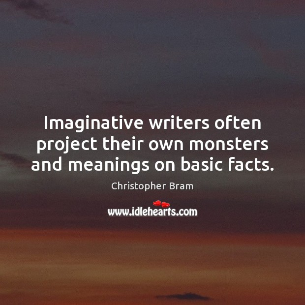 Imaginative writers often project their own monsters and meanings on basic facts. Image