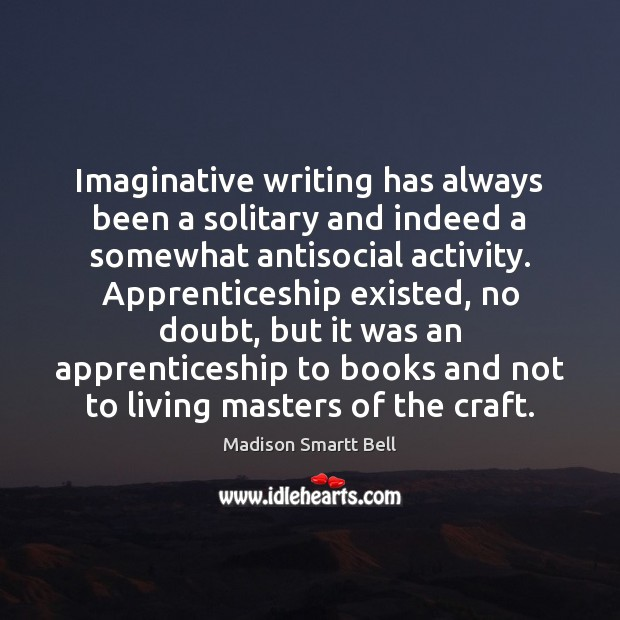 Imaginative writing has always been a solitary and indeed a somewhat antisocial Image