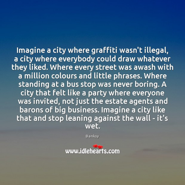 Image, Imagine a city where graffiti wasn't illegal, a city where everybody could