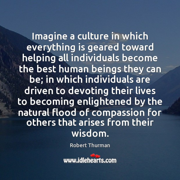 Image, Imagine a culture in which everything is geared toward helping all individuals