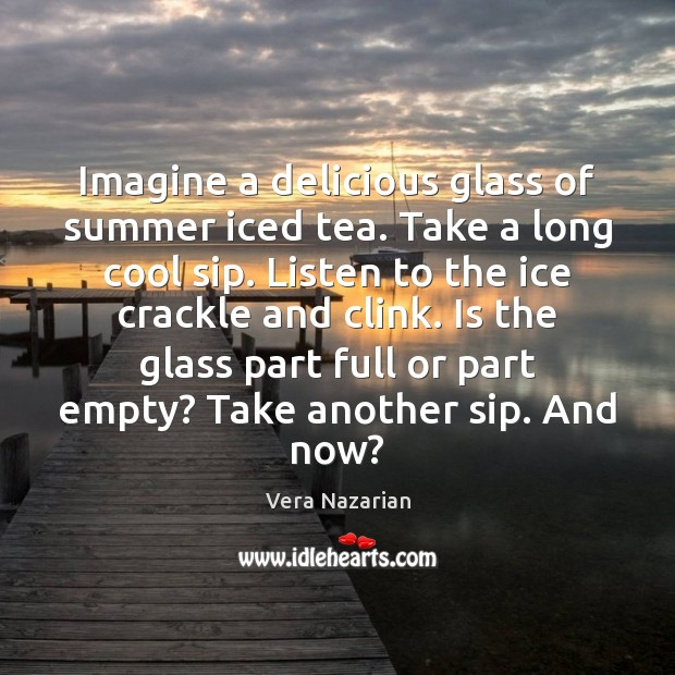 Imagine a delicious glass of summer iced tea. Take a long cool Vera Nazarian Picture Quote