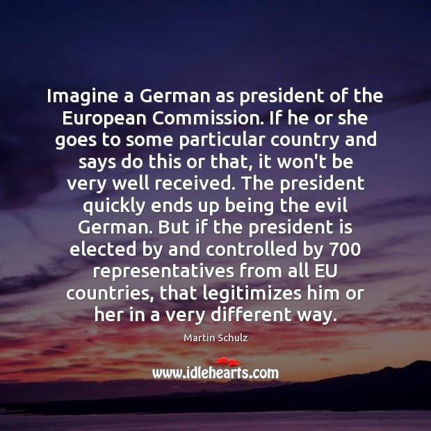 Imagine a German as president of the European Commission. If he or Martin Schulz Picture Quote