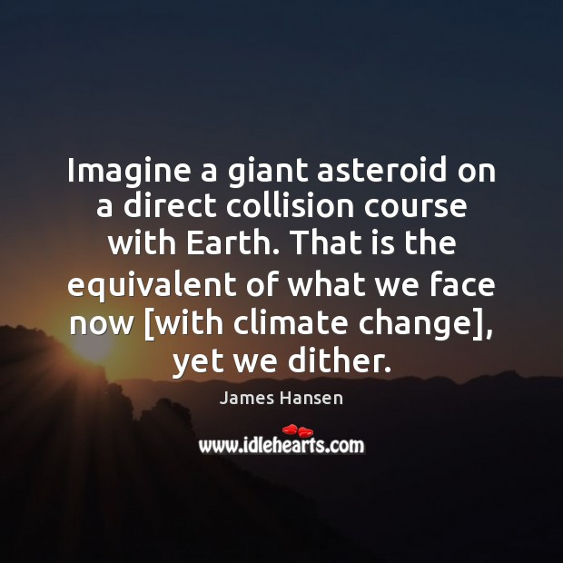 Imagine a giant asteroid on a direct collision course with Earth. That James Hansen Picture Quote