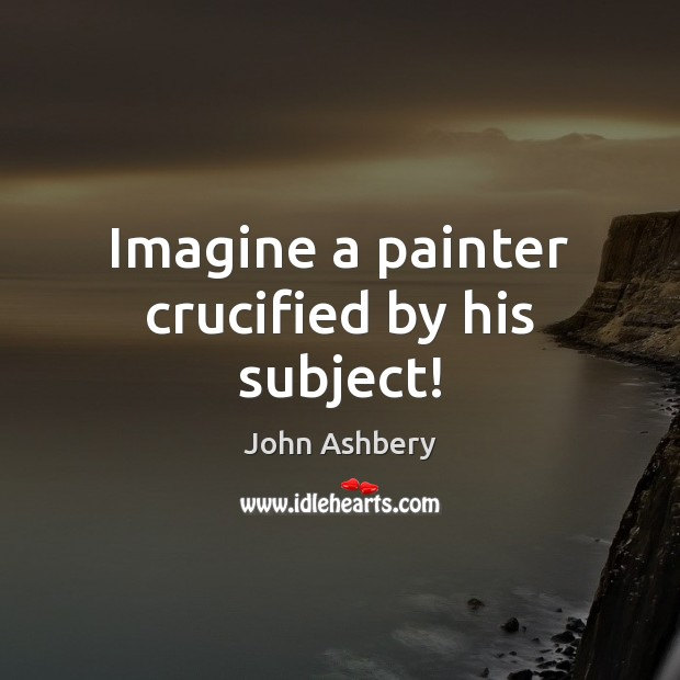 Imagine a painter crucified by his subject! John Ashbery Picture Quote