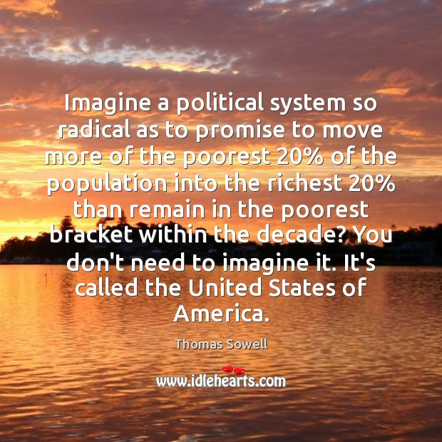 Imagine a political system so radical as to promise to move more Thomas Sowell Picture Quote