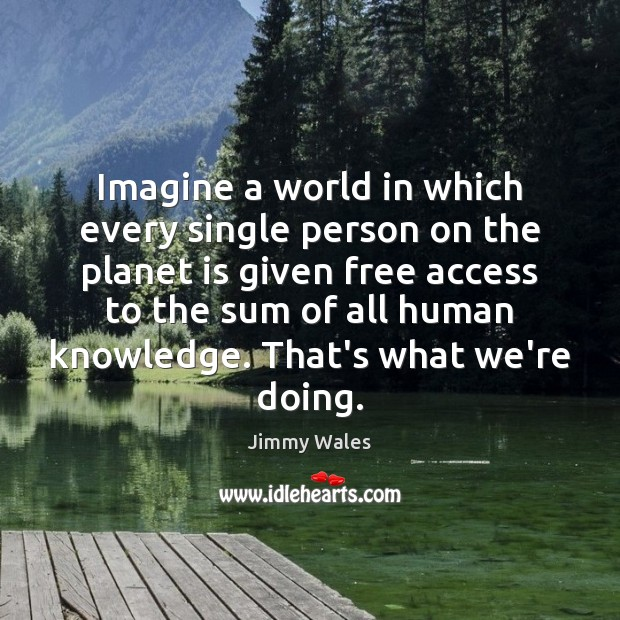 Imagine a world in which every single person on the planet is Jimmy Wales Picture Quote