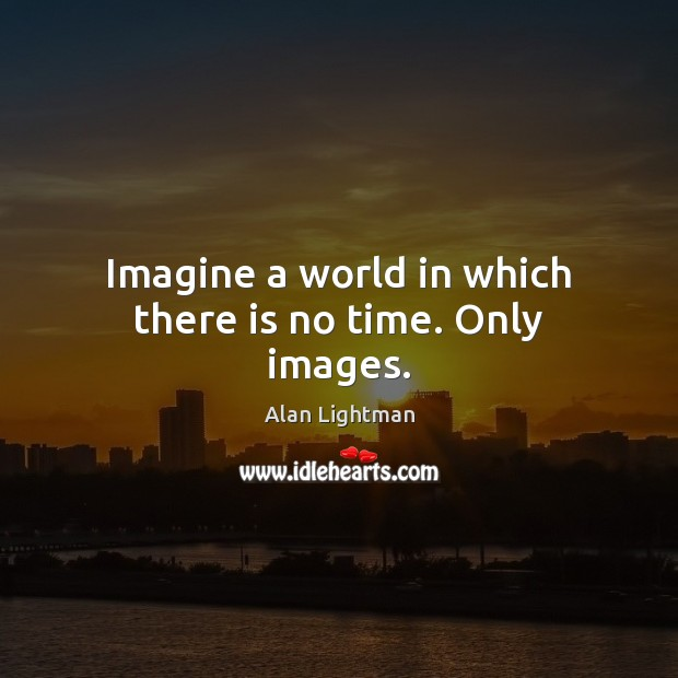 Imagine a world in which there is no time. Only images. Alan Lightman Picture Quote