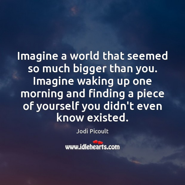 Imagine a world that seemed so much bigger than you. Imagine waking Jodi Picoult Picture Quote