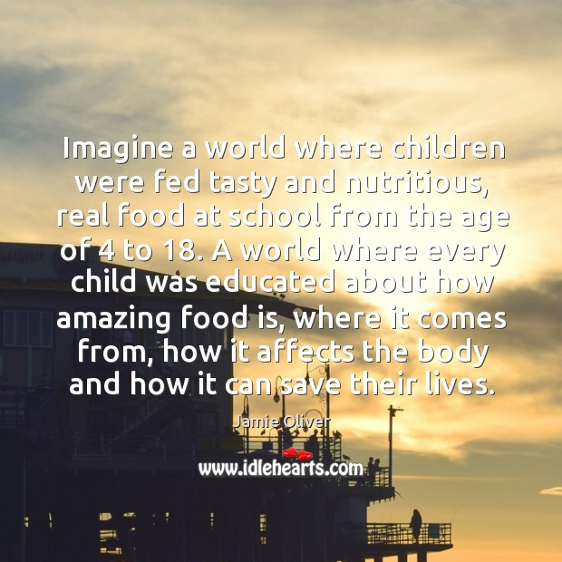 Imagine a world where children were fed tasty and nutritious, real food Jamie Oliver Picture Quote