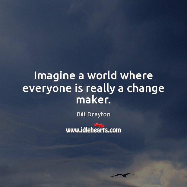 Image, Imagine a world where everyone is really a change maker.