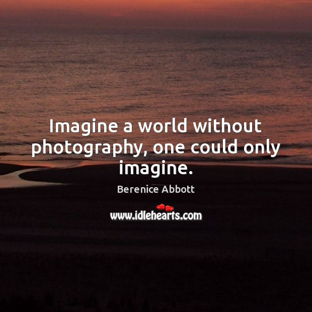 Image, Imagine a world without photography, one could only imagine.