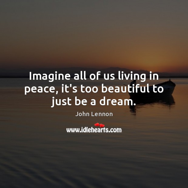Image, Imagine all of us living in peace, it's too beautiful to just be a dream.