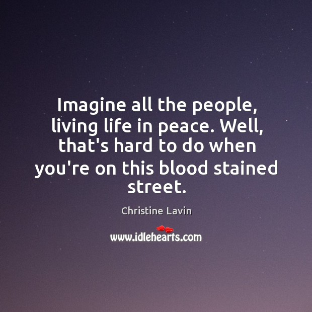 Imagine all the people, living life in peace. Well, that's hard to Image