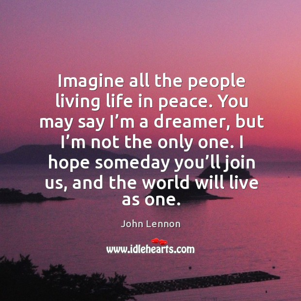 Image, Imagine all the people living life in peace. You may say I'm a dreamer, but I'm not the only one.