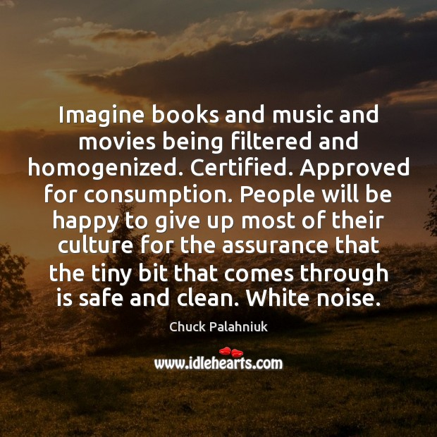 Imagine books and music and movies being filtered and homogenized. Certified. Approved Chuck Palahniuk Picture Quote