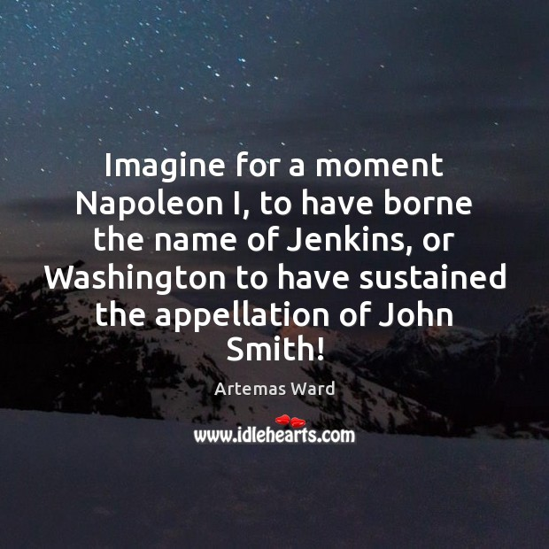 Image, Imagine for a moment Napoleon I, to have borne the name of