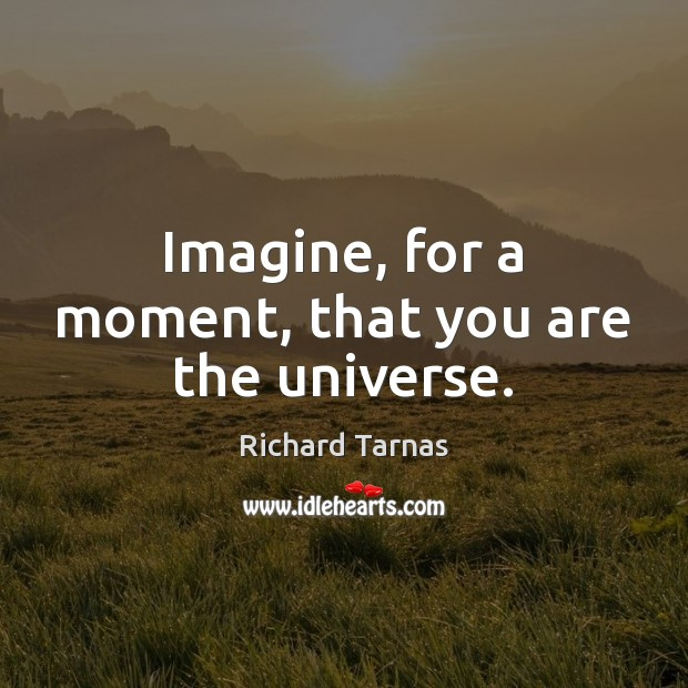 Imagine, for a moment, that you are the universe. Image