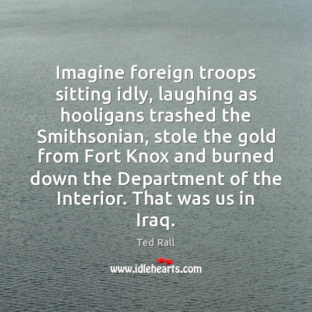 Imagine foreign troops sitting idly, laughing as hooligans trashed the Smithsonian, stole Ted Rall Picture Quote