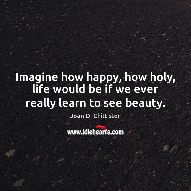 Image, Imagine how happy, how holy, life would be if we ever really learn to see beauty.