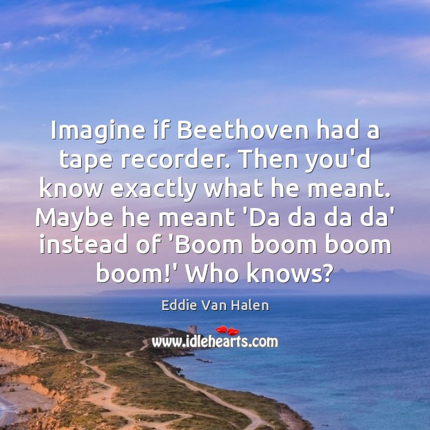 Imagine if Beethoven had a tape recorder. Then you'd know exactly what Eddie Van Halen Picture Quote