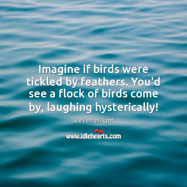 Imagine if birds were tickled by feathers. You'd see a flock of Steven Wright Picture Quote