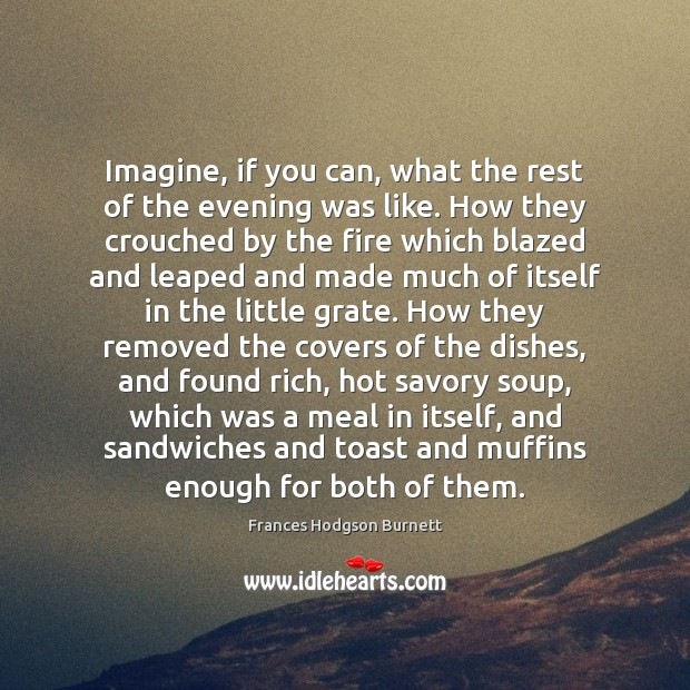 Imagine, if you can, what the rest of the evening was like. Frances Hodgson Burnett Picture Quote