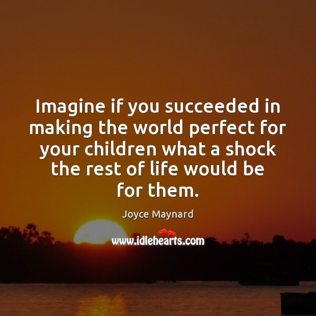Imagine if you succeeded in making the world perfect for your children Joyce Maynard Picture Quote