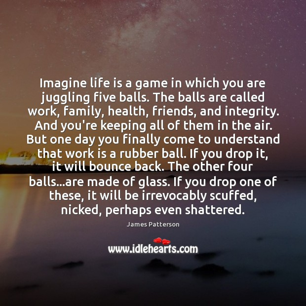 Imagine life is a game in which you are juggling five balls. Work Quotes Image