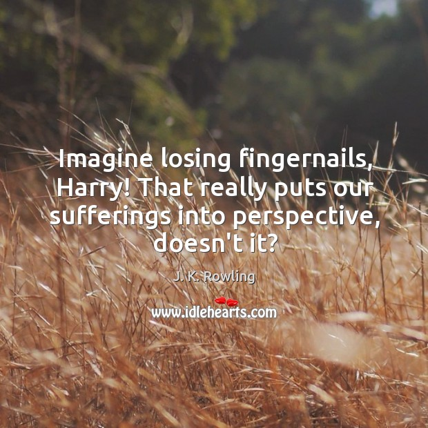 Imagine losing fingernails, Harry! That really puts our sufferings into perspective, doesn't Image
