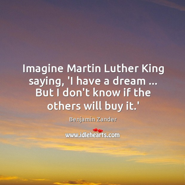 Imagine Martin Luther King saying, 'I have a dream … But I don't Benjamin Zander Picture Quote