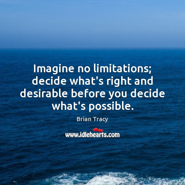 Imagine no limitations; decide what's right and desirable before you decide what's Brian Tracy Picture Quote