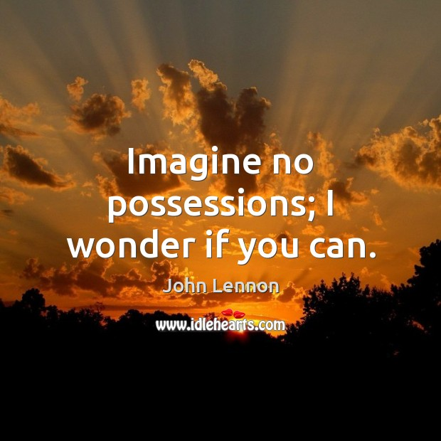 Image, Imagine no possessions; I wonder if you can.