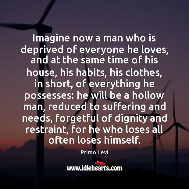 Imagine now a man who is deprived of everyone he loves, and Primo Levi Picture Quote