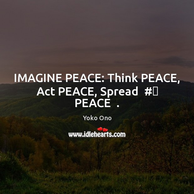 IMAGINE PEACE: Think PEACE, Act PEACE, Spread  #‎ PEACE  . Yoko Ono Picture Quote