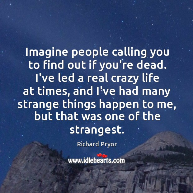 Imagine people calling you to find out if you're dead. I've led Richard Pryor Picture Quote