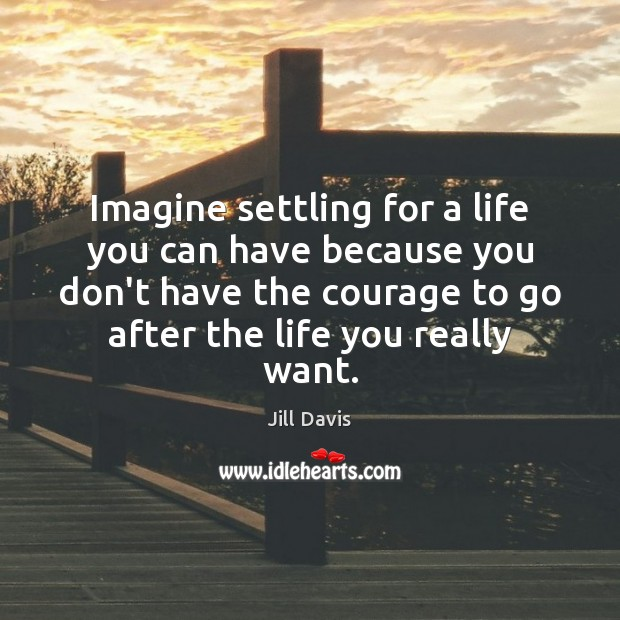 Imagine settling for a life you can have because you don't have Image
