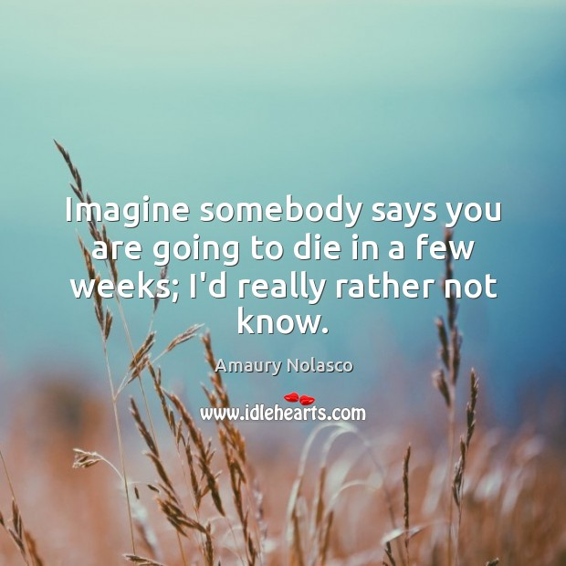 Imagine somebody says you are going to die in a few weeks; I'd really rather not know. Image