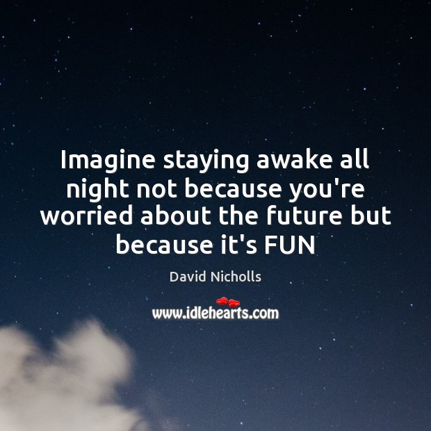Imagine staying awake all night not because you're worried about the future Image